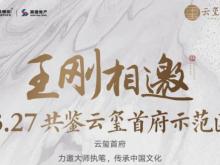 王刚相邀 3.27共鉴云玺首府示范区